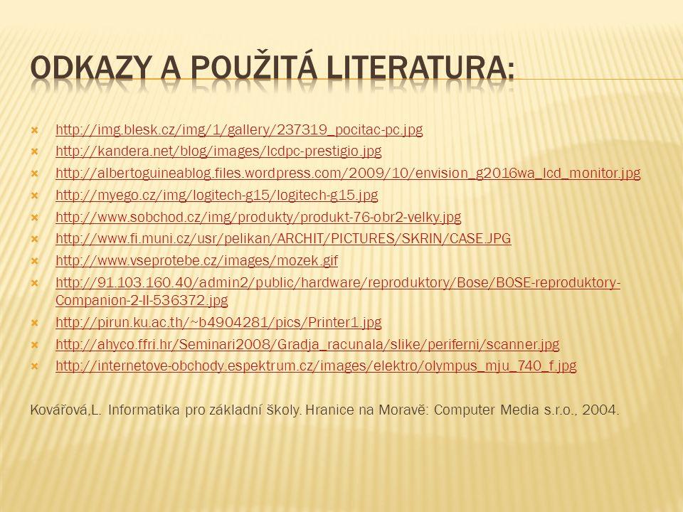  http://img.blesk.cz/img/1/gallery/237319_pocitac-pc.jpg http://img.blesk.cz/img/1/gallery/237319_pocitac-pc.jpg  http://kandera.net/blog/images/lcdpc-prestigio.jpg http://kandera.net/blog/images/lcdpc-prestigio.jpg  http://albertoguineablog.files.wordpress.com/2009/10/envision_g2016wa_lcd_monitor.jpg http://albertoguineablog.files.wordpress.com/2009/10/envision_g2016wa_lcd_monitor.jpg  http://myego.cz/img/logitech-g15/logitech-g15.jpg http://myego.cz/img/logitech-g15/logitech-g15.jpg  http://www.sobchod.cz/img/produkty/produkt-76-obr2-velky.jpg http://www.sobchod.cz/img/produkty/produkt-76-obr2-velky.jpg  http://www.fi.muni.cz/usr/pelikan/ARCHIT/PICTURES/SKRIN/CASE.JPG http://www.fi.muni.cz/usr/pelikan/ARCHIT/PICTURES/SKRIN/CASE.JPG  http://www.vseprotebe.cz/images/mozek.gif http://www.vseprotebe.cz/images/mozek.gif  http://91.103.160.40/admin2/public/hardware/reproduktory/Bose/BOSE-reproduktory- Companion-2-II-536372.jpg http://91.103.160.40/admin2/public/hardware/reproduktory/Bose/BOSE-reproduktory- Companion-2-II-536372.jpg  http://pirun.ku.ac.th/~b4904281/pics/Printer1.jpg http://pirun.ku.ac.th/~b4904281/pics/Printer1.jpg  http://ahyco.ffri.hr/Seminari2008/Gradja_racunala/slike/periferni/scanner.jpg http://ahyco.ffri.hr/Seminari2008/Gradja_racunala/slike/periferni/scanner.jpg  http://internetove-obchody.espektrum.cz/images/elektro/olympus_mju_740_f.jpg http://internetove-obchody.espektrum.cz/images/elektro/olympus_mju_740_f.jpg Kovářová,L.