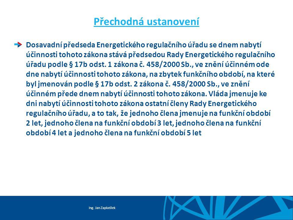 Ing. Jan Zaplatílek Přechodná ustanovení Dosavadní předseda Energetického regulačního úřadu se dnem nabytí účinnosti tohoto zákona stává předsedou Rad
