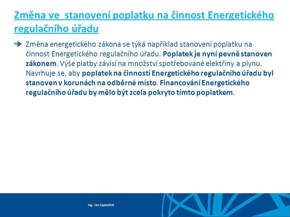 Ing. Jan Zaplatílek Změna ve stanovení poplatku na činnost Energetického regulačního úřadu Změna energetického zákona se týká například stanovení popl