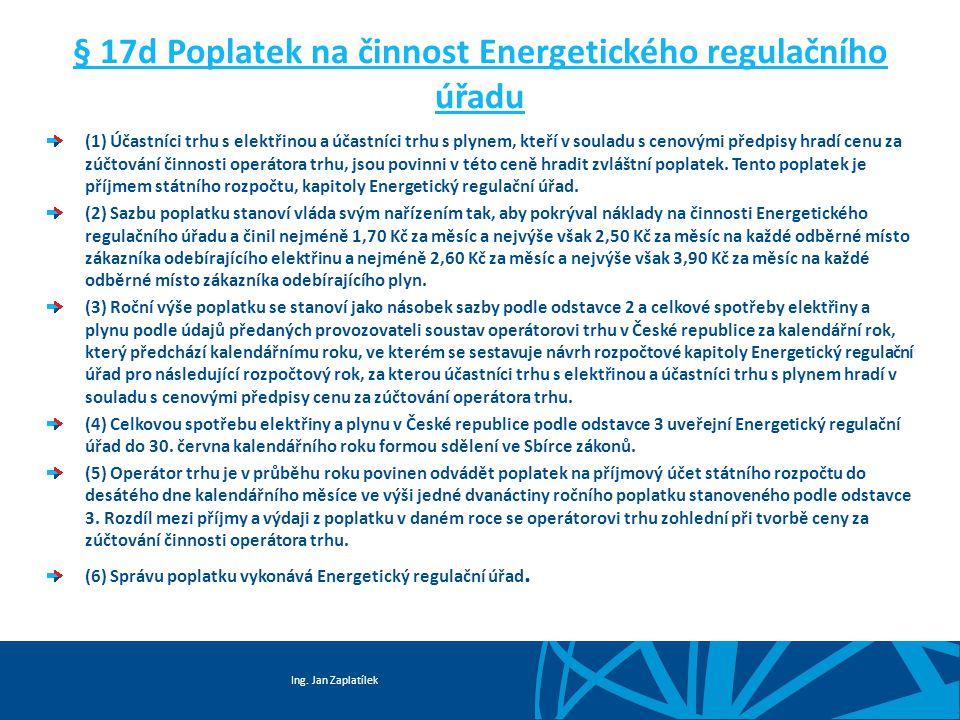 Ing. Jan Zaplatílek § 17d Poplatek na činnost Energetického regulačního úřadu (1) Účastníci trhu s elektřinou a účastníci trhu s plynem, kteří v soula