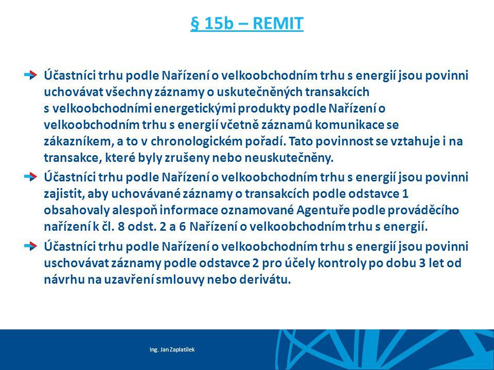 Ing. Jan Zaplatílek § 15b – REMIT Účastníci trhu podle Nařízení o velkoobchodním trhu s energií jsou povinni uchovávat všechny záznamy o uskutečněných