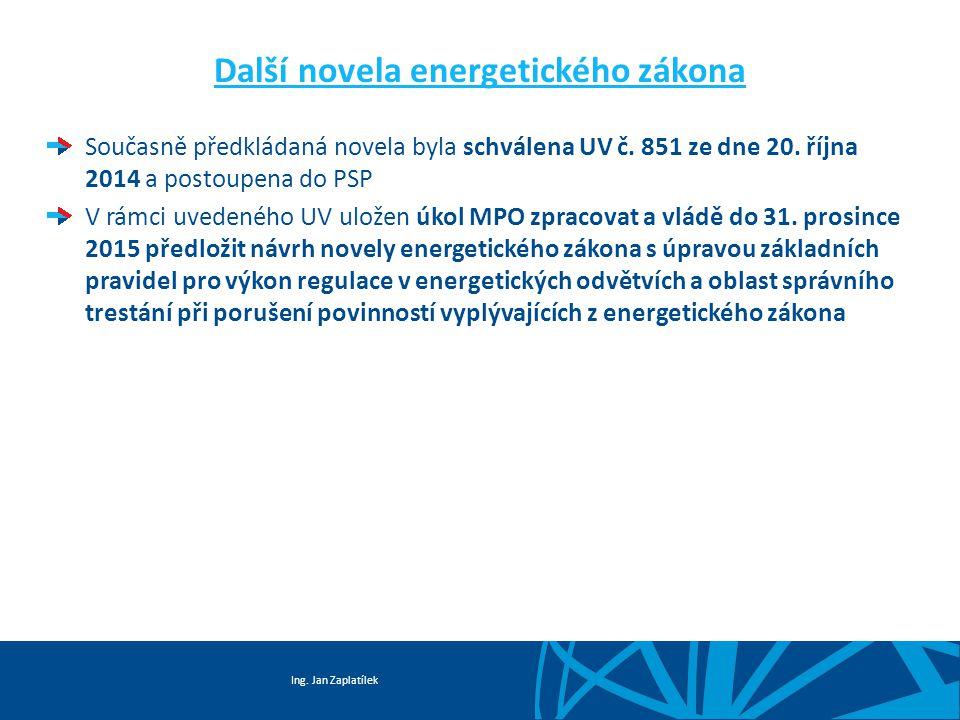 Ing. Jan Zaplatílek Další novela energetického zákona Současně předkládaná novela byla schválena UV č. 851 ze dne 20. října 2014 a postoupena do PSP V