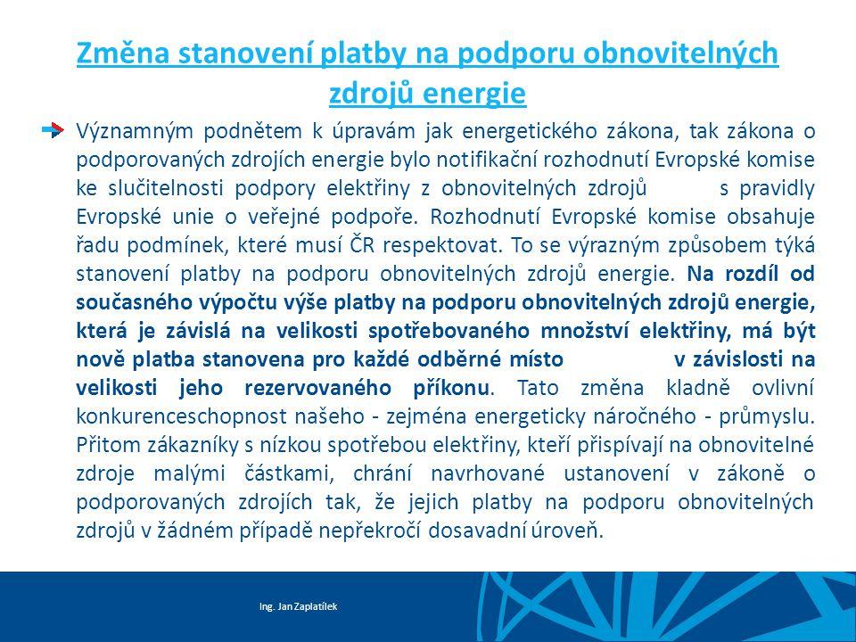 Ing. Jan Zaplatílek Změna stanovení platby na podporu obnovitelných zdrojů energie Významným podnětem k úpravám jak energetického zákona, tak zákona o