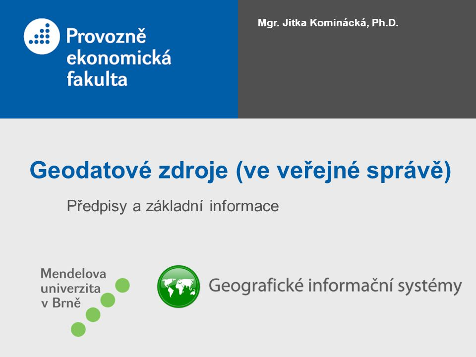 Geodatové zdroje (ve veřejné správě) Předpisy a základní informace Mgr. Jitka Kominácká, Ph.D.
