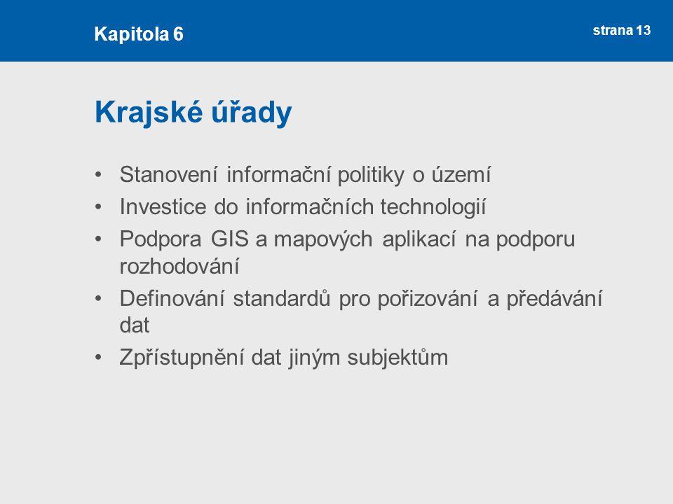 strana 13 Krajské úřady Stanovení informační politiky o území Investice do informačních technologií Podpora GIS a mapových aplikací na podporu rozhodování Definování standardů pro pořizování a předávání dat Zpřístupnění dat jiným subjektům Kapitola 6