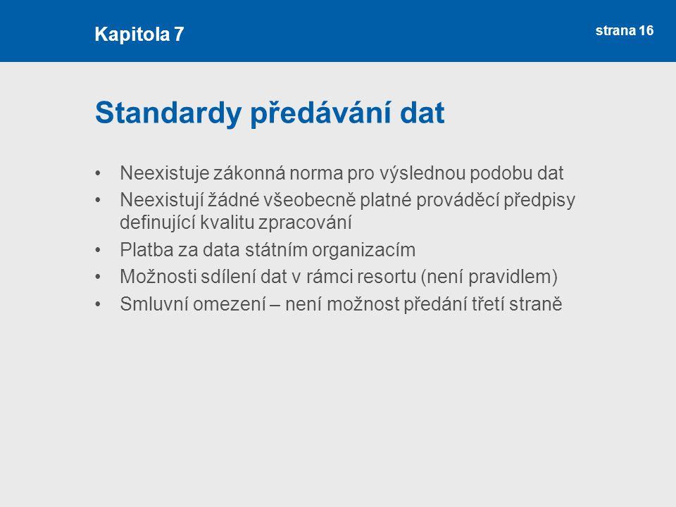 strana 16 Standardy předávání dat Neexistuje zákonná norma pro výslednou podobu dat Neexistují žádné všeobecně platné prováděcí předpisy definující kvalitu zpracování Platba za data státním organizacím Možnosti sdílení dat v rámci resortu (není pravidlem) Smluvní omezení – není možnost předání třetí straně Kapitola 7