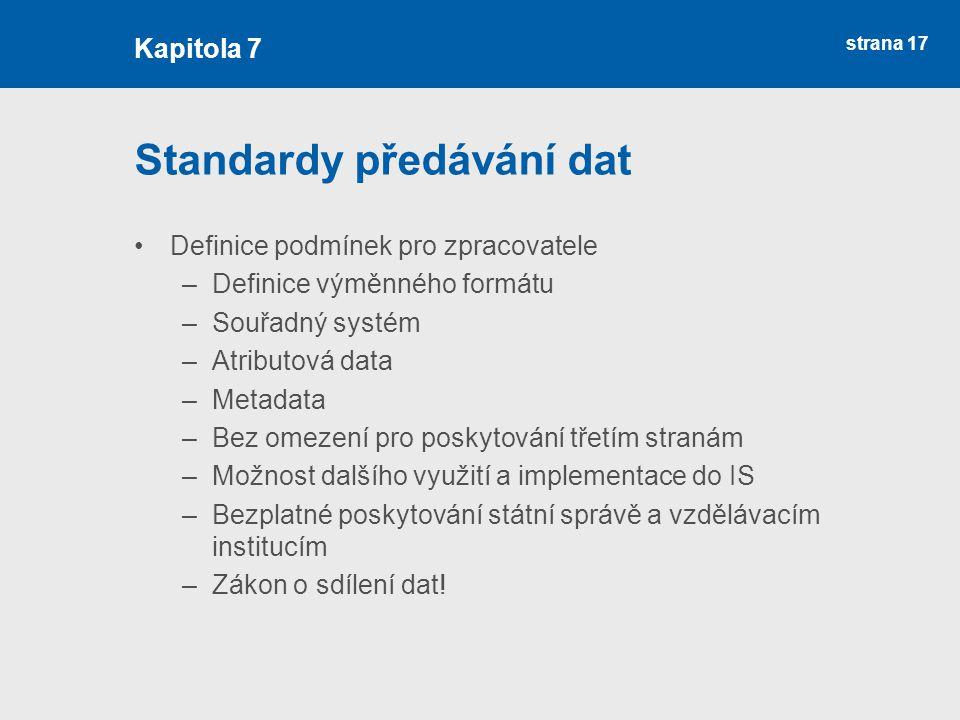 strana 17 Standardy předávání dat Definice podmínek pro zpracovatele –Definice výměnného formátu –Souřadný systém –Atributová data –Metadata –Bez omezení pro poskytování třetím stranám –Možnost dalšího využití a implementace do IS –Bezplatné poskytování státní správě a vzdělávacím institucím –Zákon o sdílení dat.
