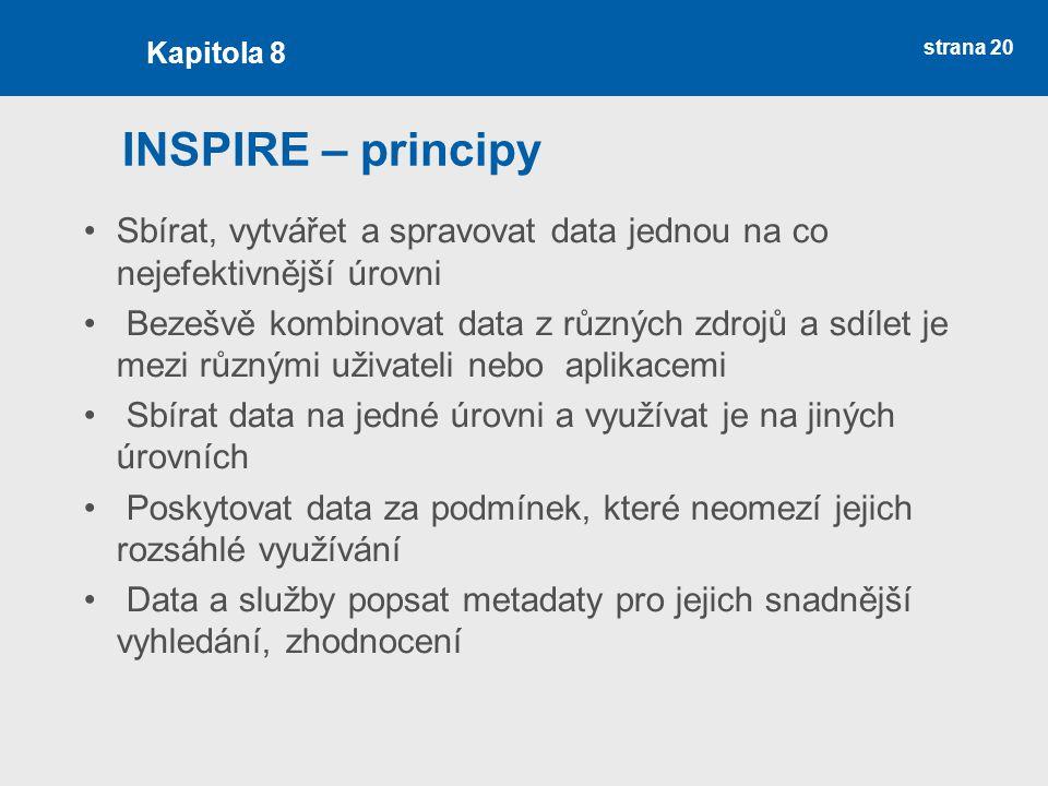 strana 20 INSPIRE – principy Sbírat, vytvářet a spravovat data jednou na co nejefektivnější úrovni Bezešvě kombinovat data z různých zdrojů a sdílet je mezi různými uživateli nebo aplikacemi Sbírat data na jedné úrovni a využívat je na jiných úrovních Poskytovat data za podmínek, které neomezí jejich rozsáhlé využívání Data a služby popsat metadaty pro jejich snadnější vyhledání, zhodnocení Kapitola 8