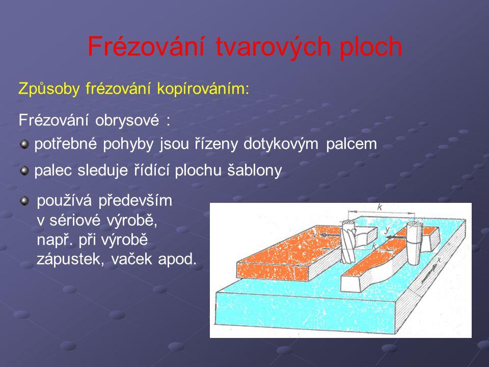 Frézování tvarových ploch Způsoby frézování kopírováním: Frézování obrysové : potřebné pohyby jsou řízeny dotykovým palcem palec sleduje řídící plochu