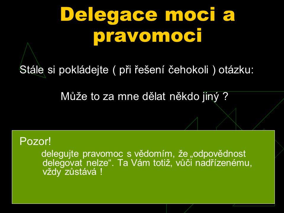 Zásady delegování  Rozeznávat kdy delegace možná je a kdy nikoli, není to jednoduché, žádá to zkušenost a jistou intuici  delegovat všechnu práci a povinnosti přímo nesouvisející s rozvojem pracovního týmu  nezasahovat do pravomoci těch, jimž jsme delegovali  delegovat komplexně, tedy nejen práci, ale též potřebné pravomoci k plnění úkolů  požadovat samokontrolu úkolů těmi, kterým jsme je delegovali  být vždy k dispozici při žádosti o pomoc.