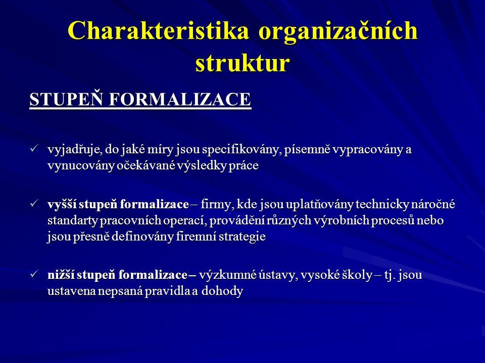Charakteristika organizačních struktur STUPEŇ CENTRALIZACE centralizace je způsob delegování pravomocí k rozhodování a k provádění prací v rámci organizace centralizace je způsob delegování pravomocí k rozhodování a k provádění prací v rámci organizace čím vyšší stupeň centralizace, tím je nižší pravomoc rozhodování u nižších vrstev managementu čím vyšší stupeň centralizace, tím je nižší pravomoc rozhodování u nižších vrstev managementuDELEGOVÁNÍ - je to v podstatě rozdělení celkového objemu prací mezi jednotlivé pracovníky podniku, současně s přidělením úkolu se přiděluje i pravomoc a odpovědnost za jeho splnění