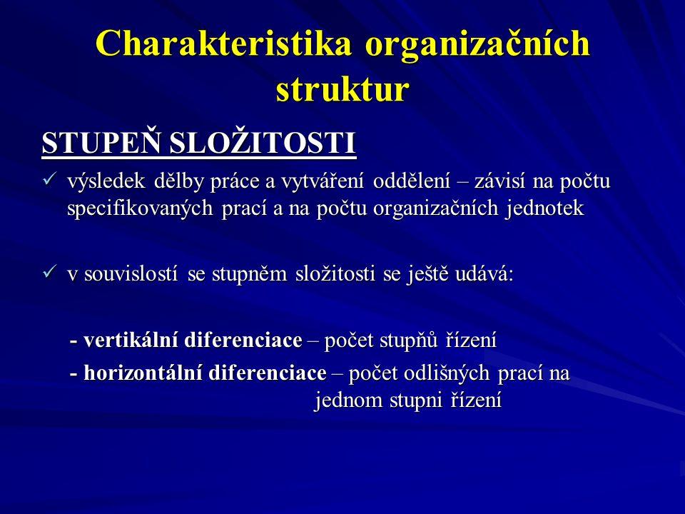 Charakteristika organizačních struktur STUPEŇ SLOŽITOSTI výsledek dělby práce a vytváření oddělení – závisí na počtu specifikovaných prací a na počtu