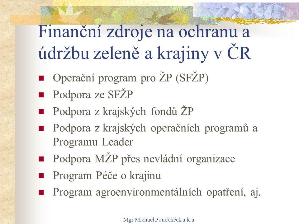 Mgr.Michael Pondělíček a.k.a. Finanční zdroje na ochranu a údržbu zeleně a krajiny v ČR Operační program pro ŽP (SFŽP) Podpora ze SFŽP Podpora z krajs