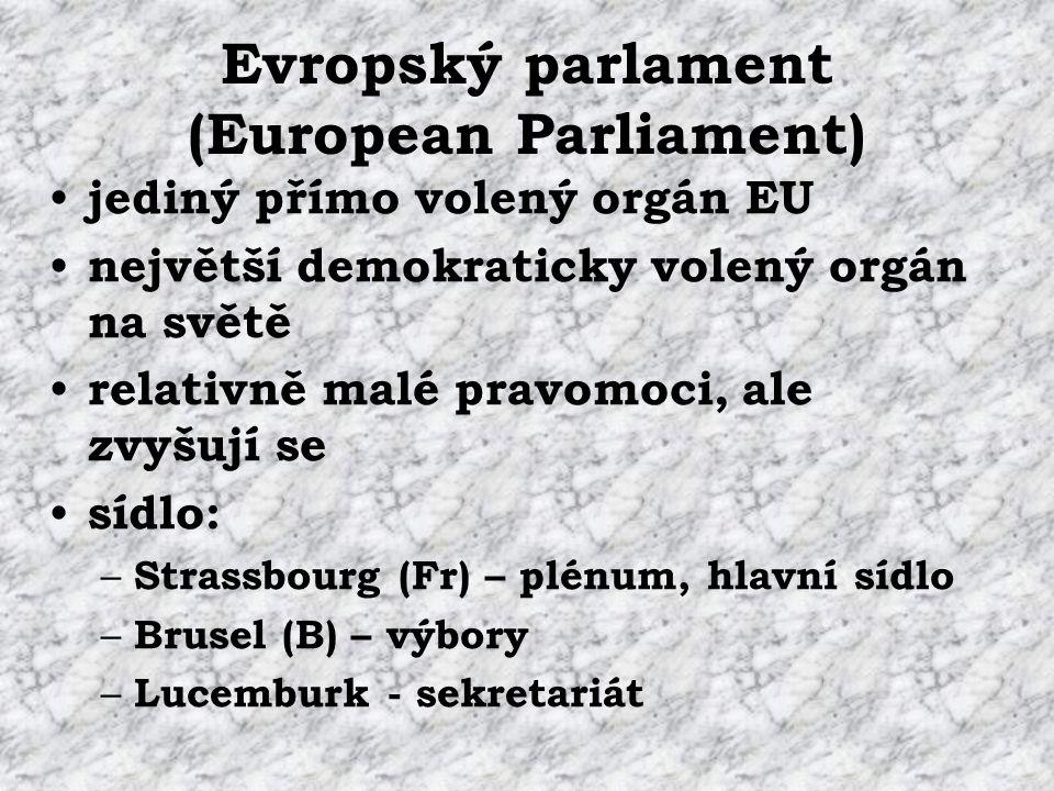 Evropský parlament (European Parliament) jediný přímo volený orgán EU největší demokraticky volený orgán na světě relativně malé pravomoci, ale zvyšují se sídlo: – Strassbourg (Fr) – plénum, hlavní sídlo – Brusel (B) – výbory – Lucemburk - sekretariát