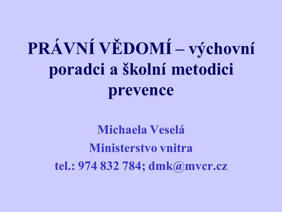 PRÁVNÍ VĚDOMÍ – výchovní poradci a školní metodici prevence Michaela Veselá Ministerstvo vnitra tel.: 974 832 784; dmk@mvcr.cz