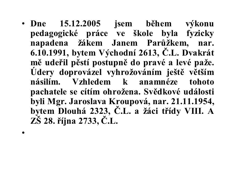 Dne 15.12.2005 jsem během výkonu pedagogické práce ve škole byla fyzicky napadena žákem Janem Parůžkem, nar. 6.10.1991, bytem Východní 2613, Č.L. Dvak