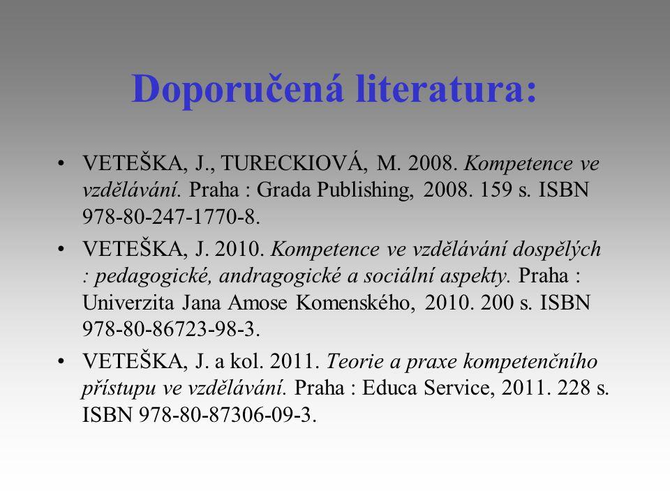 Doporučená literatura: VETEŠKA, J., TURECKIOVÁ, M. 2008. Kompetence ve vzdělávání. Praha : Grada Publishing, 2008. 159 s. ISBN 978-80-247-1770-8. VETE