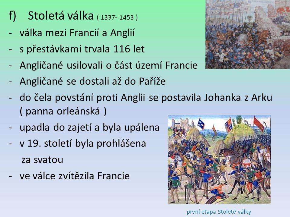 f) Stoletá válka ( 1337- 1453 ) -válka mezi Francií a Anglií -s přestávkami trvala 116 let -Angličané usilovali o část území Francie -Angličané se dos