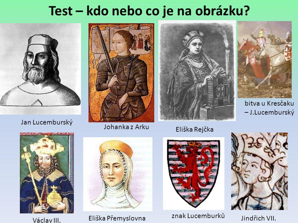 Test – kdo nebo co je na obrázku? Jan Lucemburský Václav III. Johanka z Arku Eliška Rejčka Eliška Přemyslovna znak Lucemburků Jindřich VII. bitva u Kr