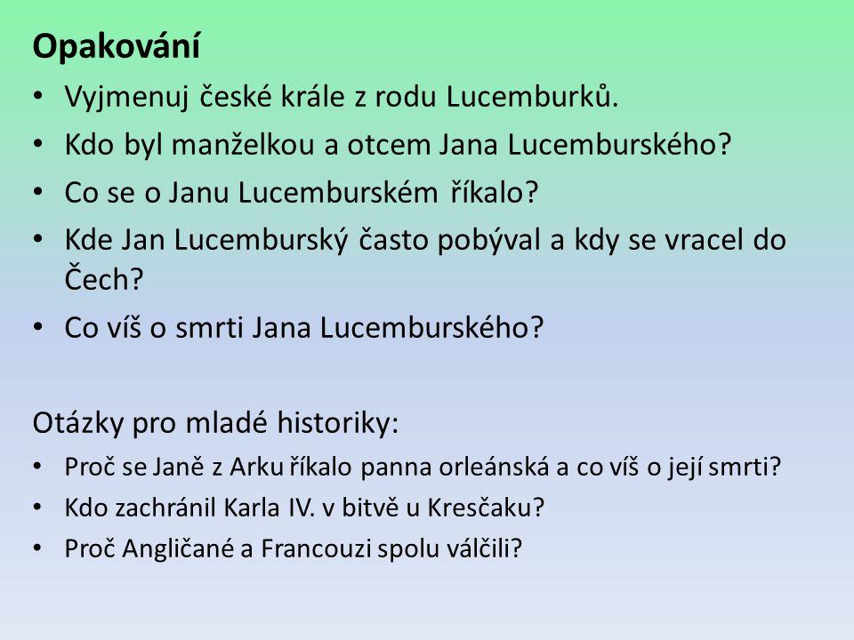 Opakování Vyjmenuj české krále z rodu Lucemburků. Kdo byl manželkou a otcem Jana Lucemburského? Co se o Janu Lucemburském říkalo? Kde Jan Lucemburský