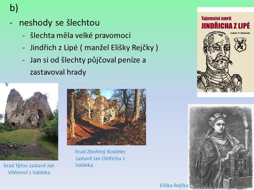 b) -neshody se šlechtou -šlechta měla velké pravomoci -Jindřich z Lipé ( manžel Elišky Rejčky ) -Jan si od šlechty půjčoval peníze a zastavoval hrady