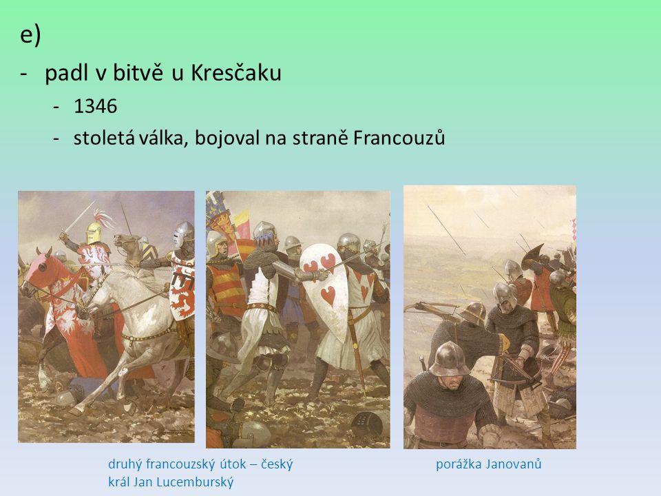 e) -padl v bitvě u Kresčaku -1346 -stoletá válka, bojoval na straně Francouzů porážka Janovanůdruhý francouzský útok – český král Jan Lucemburský