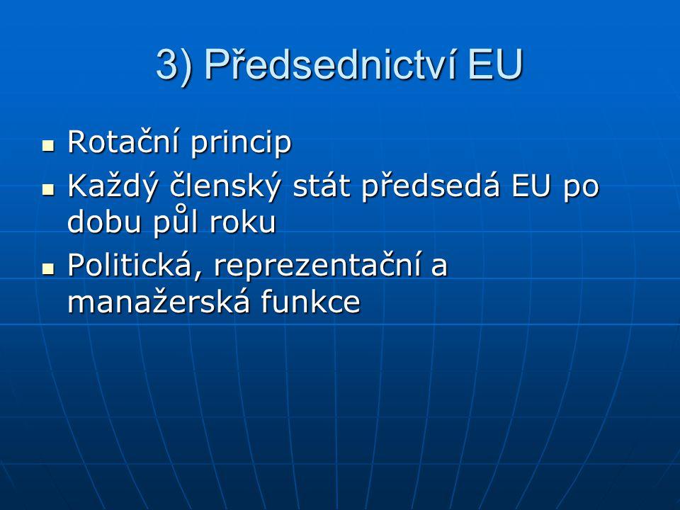 3) Předsednictví EU Rotační princip Rotační princip Každý členský stát předsedá EU po dobu půl roku Každý členský stát předsedá EU po dobu půl roku Politická, reprezentační a manažerská funkce Politická, reprezentační a manažerská funkce