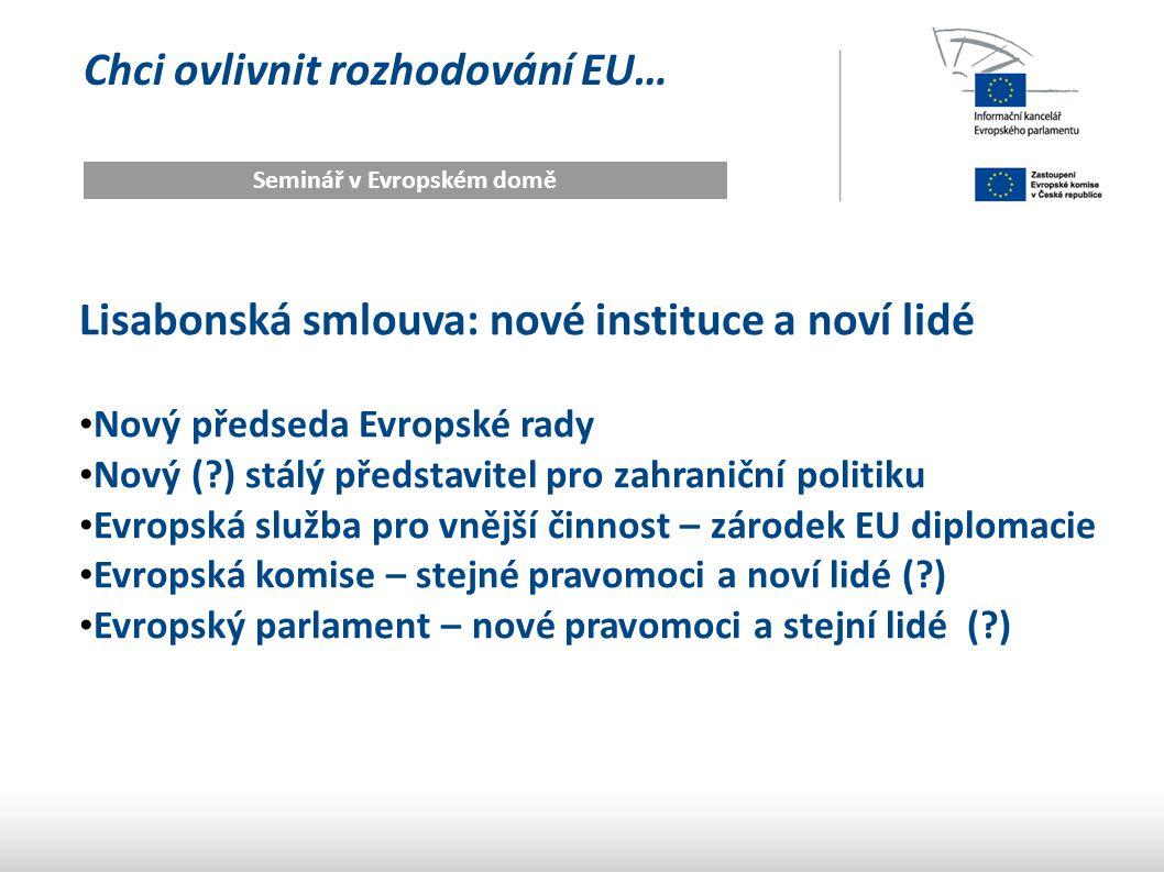 Chci ovlivnit rozhodování EU… Seminář v Evropském domě Lisabonská smlouva: nové instituce a noví lidé Nový předseda Evropské rady Nový (?) stálý představitel pro zahraniční politiku Evropská služba pro vnější činnost – zárodek EU diplomacie Evropská komise – stejné pravomoci a noví lidé (?) Evropský parlament – nové pravomoci a stejní lidé (?)