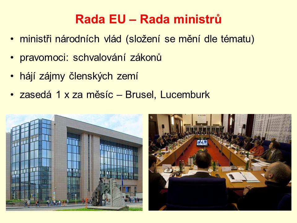 Rada EU – Rada ministrů ministři národních vlád (složení se mění dle tématu) pravomoci: schvalování zákonů hájí zájmy členských zemí zasedá 1 x za měsíc – Brusel, Lucemburk