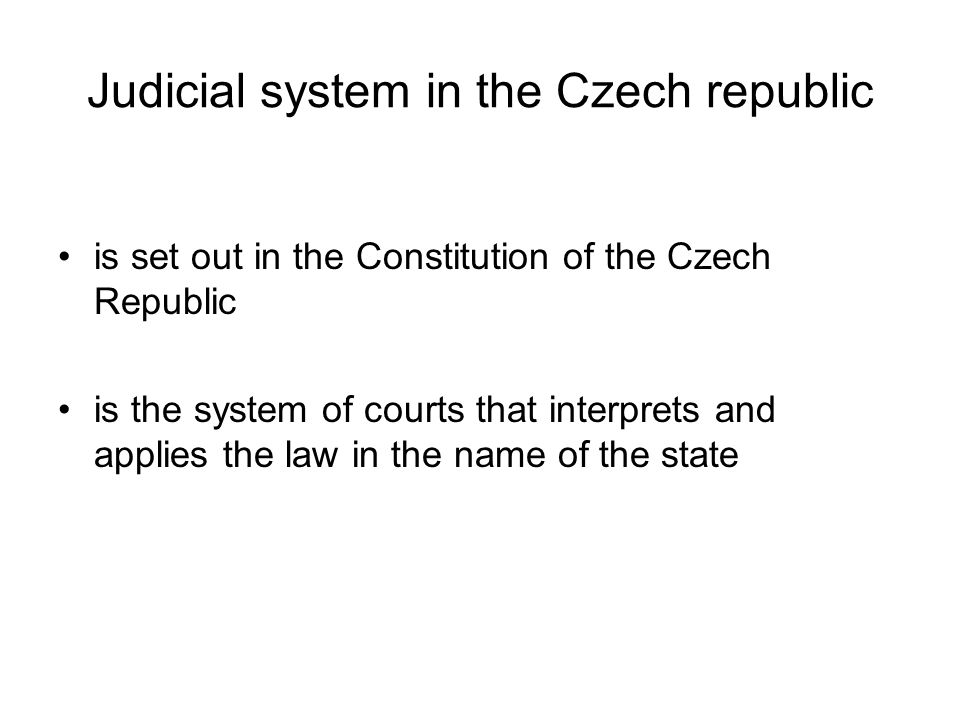 Judicial system in the Czech republic is set out in the Constitution of the Czech Republic is the system of courts that interprets and applies the law