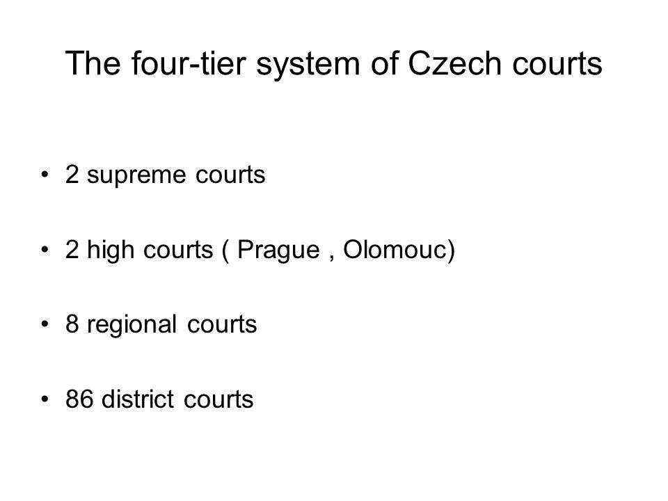 The four-tier system of Czech courts 2 supreme courts 2 high courts ( Prague, Olomouc) 8 regional courts 86 district courts