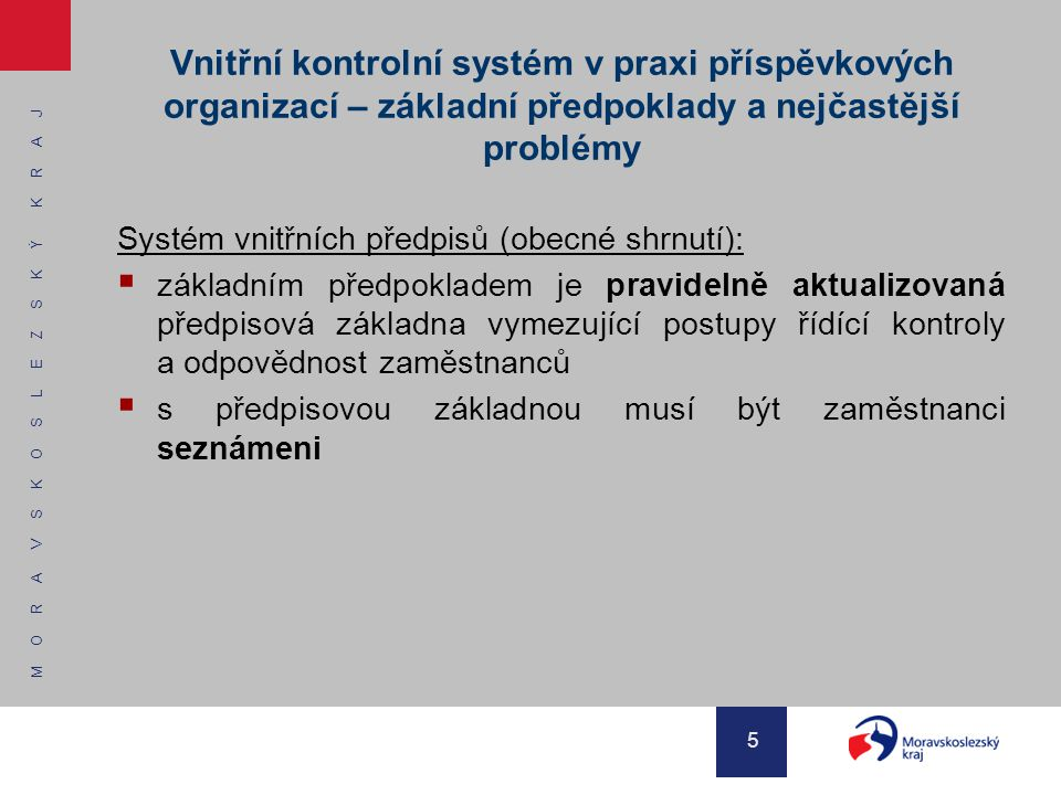 M O R A V S K O S L E Z S K Ý K R A J 6 VKS – kontrolní řád (vnitřní předpis o finanční kontrole v organizaci)  Forma a způsob zařazení finanční kontroly v systému vnitřních předpisů příspěvkové organizace nejsou stanoveny  Kontrolní řád musí navazovat v první řadě na organizační řád organizace a dále pak na další vnitřní předpisy (směrnice) organizace, může obsahovat odkazy na vnitřní předpisy, se kterými věcně souvisí  Kontrolní řád neřeší tyto části zákona o finanční kontrole:  veřejnosprávní kontrolu  kontrolu podle mezinárodních smluv