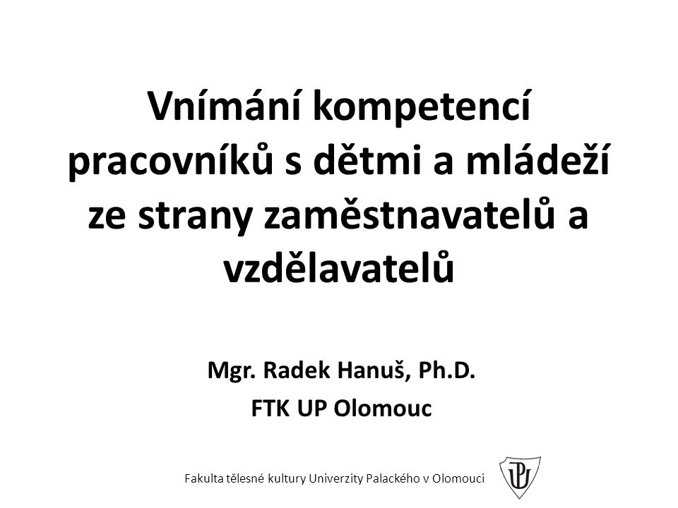 Vnímání kompetencí pracovníků s dětmi a mládeží ze strany zaměstnavatelů a vzdělavatelů Mgr. Radek Hanuš, Ph.D. FTK UP Olomouc Fakulta tělesné kultury