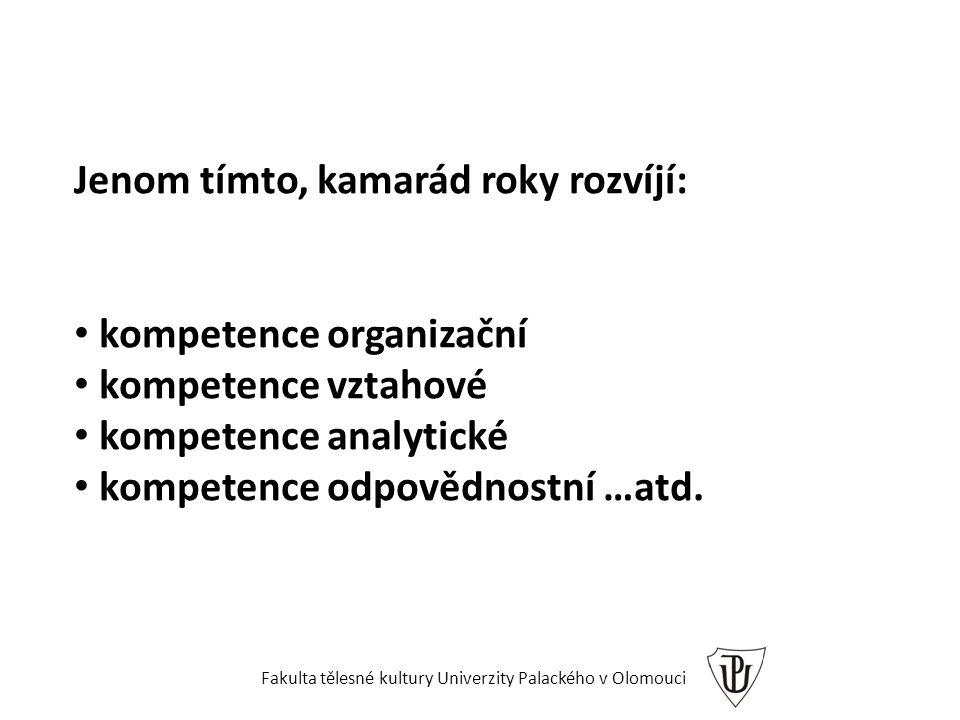 Jenom tímto, kamarád roky rozvíjí: kompetence organizační kompetence vztahové kompetence analytické kompetence odpovědnostní …atd. Fakulta tělesné kul