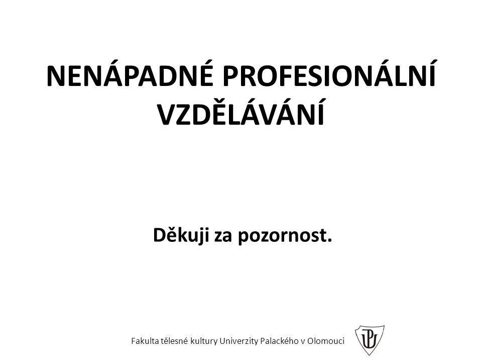 NENÁPADNÉ PROFESIONÁLNÍ VZDĚLÁVÁNÍ Děkuji za pozornost. Fakulta tělesné kultury Univerzity Palackého v Olomouci