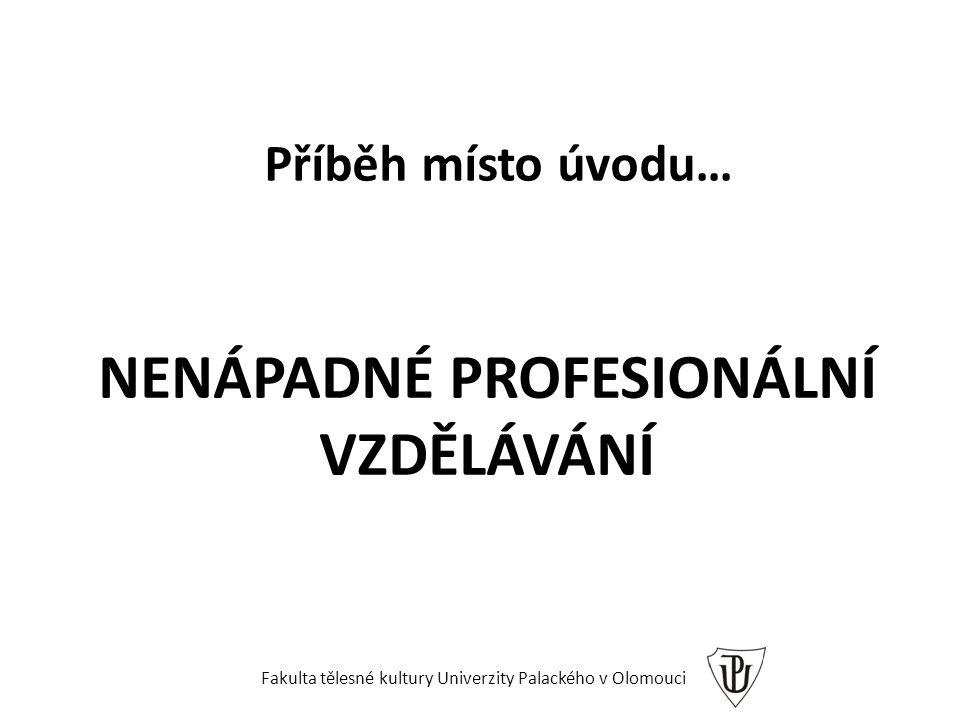 NENÁPADNÉ PROFESIONÁLNÍ VZDĚLÁVÁNÍ Příběh místo úvodu… Fakulta tělesné kultury Univerzity Palackého v Olomouci