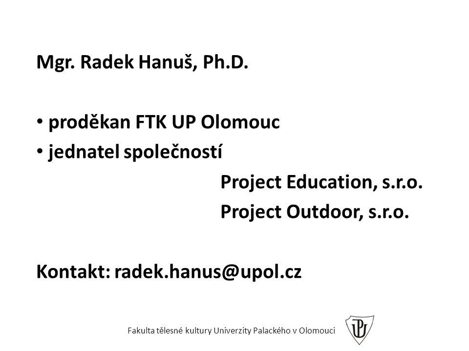 Mgr. Radek Hanuš, Ph.D. proděkan FTK UP Olomouc jednatel společností Project Education, s.r.o. Project Outdoor, s.r.o. Kontakt: radek.hanus@upol.cz Fa