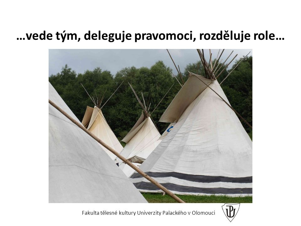 …vede tým, deleguje pravomoci, rozděluje role… Fakulta tělesné kultury Univerzity Palackého v Olomouci