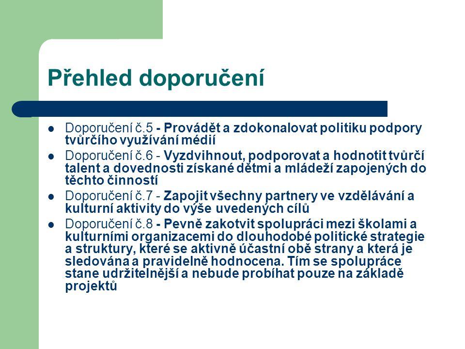 Přehled doporučení Doporučení č.5 - Provádět a zdokonalovat politiku podpory tvůrčího využívání médií Doporučení č.6 - Vyzdvihnout, podporovat a hodnotit tvůrčí talent a dovednosti získané dětmi a mládeží zapojených do těchto činností Doporučení č.7 - Zapojit všechny partnery ve vzdělávání a kulturní aktivity do výše uvedených cílů Doporučení č.8 - Pevně zakotvit spolupráci mezi školami a kulturními organizacemi do dlouhodobé politické strategie a struktury, které se aktivně účastní obě strany a která je sledována a pravidelně hodnocena.