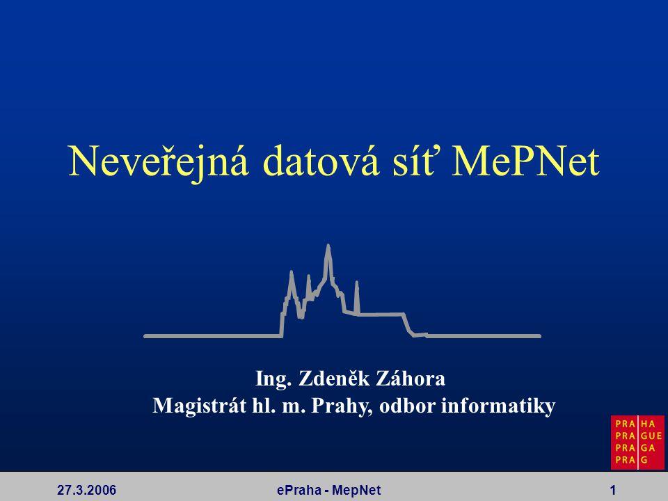 27.3.2006ePraha - MepNet1 Neveřejná datová síť MePNet Ing. Zdeněk Záhora Magistrát hl. m. Prahy, odbor informatiky