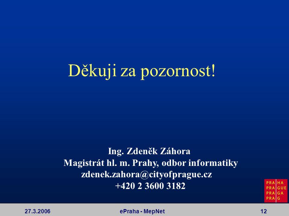 27.3.2006ePraha - MepNet12 Děkuji za pozornost! Ing. Zdeněk Záhora Magistrát hl. m. Prahy, odbor informatiky zdenek.zahora@cityofprague.cz +420 2 3600