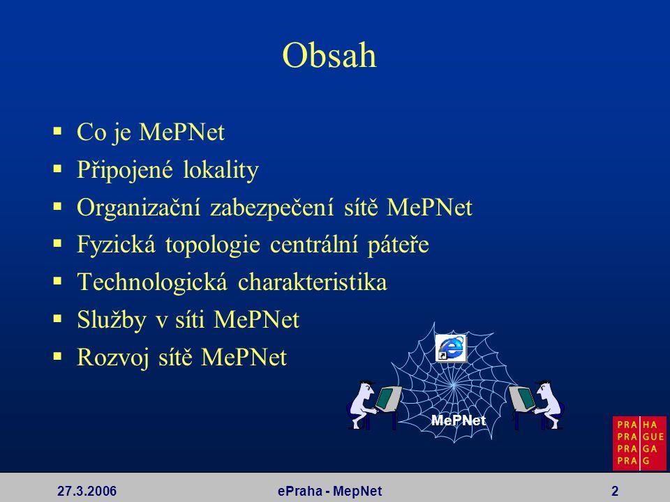 27.3.2006ePraha - MepNet2 Obsah  Co je MePNet  Připojené lokality  Organizační zabezpečení sítě MePNet  Fyzická topologie centrální páteře  Techn