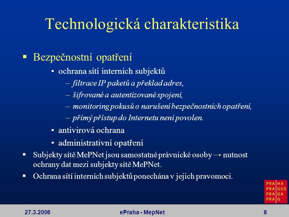 27.3.2006ePraha - MepNet8 Technologická charakteristika  Bezpečnostní opatření ochrana sítí interních subjektů –filtrace IP paketů a překlad adres, –