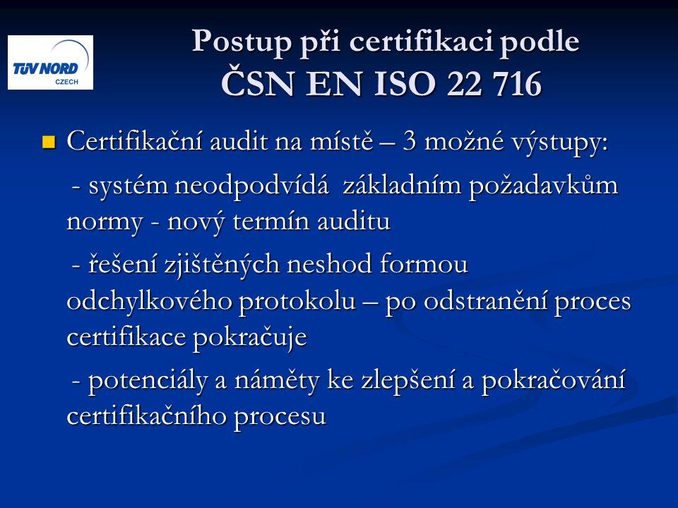 Postup při certifikaci podle ČSN EN ISO 22 716 Postup při certifikaci podle ČSN EN ISO 22 716 Certifikační audit na místě – 3 možné výstupy: Certifikační audit na místě – 3 možné výstupy: - systém neodpodvídá základním požadavkům normy - nový termín auditu - systém neodpodvídá základním požadavkům normy - nový termín auditu - řešení zjištěných neshod formou odchylkového protokolu – po odstranění proces certifikace pokračuje - řešení zjištěných neshod formou odchylkového protokolu – po odstranění proces certifikace pokračuje - potenciály a náměty ke zlepšení a pokračování certifikačního procesu - potenciály a náměty ke zlepšení a pokračování certifikačního procesu