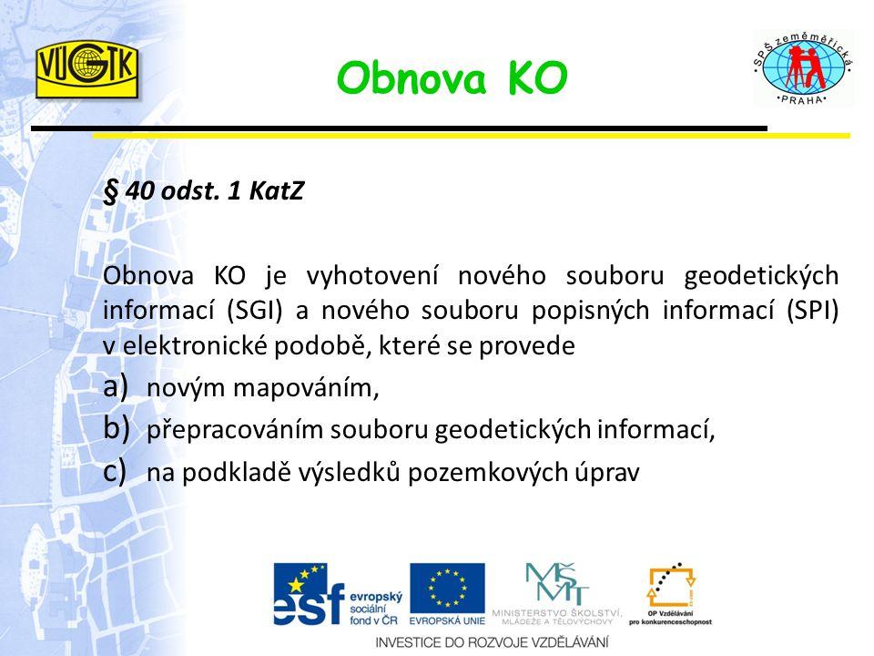 Obnova KO § 40 odst. 1 KatZ Obnova KO je vyhotovení nového souboru geodetických informací (SGI) a nového souboru popisných informací (SPI) v elektroni