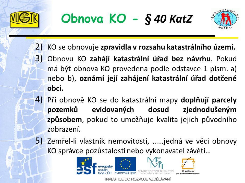 Obnova KO - § 40 KatZ 2) KO se obnovuje zpravidla v rozsahu katastrálního území. 3) Obnovu KO zahájí katastrální úřad bez návrhu. Pokud má být obnova