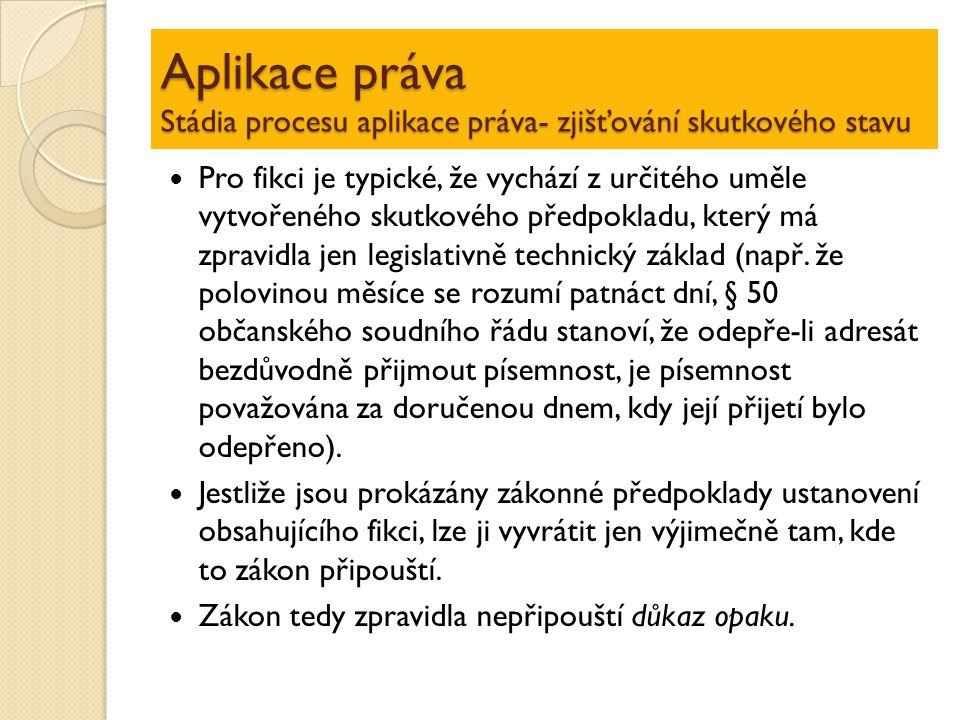 Aplikace práva Stádia procesu aplikace práva- zjišťování skutkového stavu Pro fikci je typické, že vychází z určitého uměle vytvořeného skutkového pře