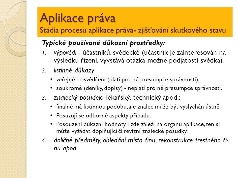 Aplikace práva Stádia procesu aplikace práva- zjišťování skutkového stavu Typické používané důkazní prostředky: 1. výpovědi - účastníků, svědecké (úča