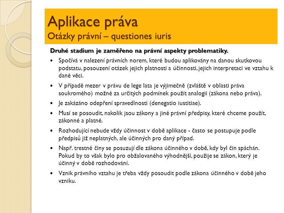 Aplikace práva Otázky právní – questiones iuris Druhé stadium je zaměřeno na právní aspekty problematiky. Spočívá v nalezení právních norem, které bu