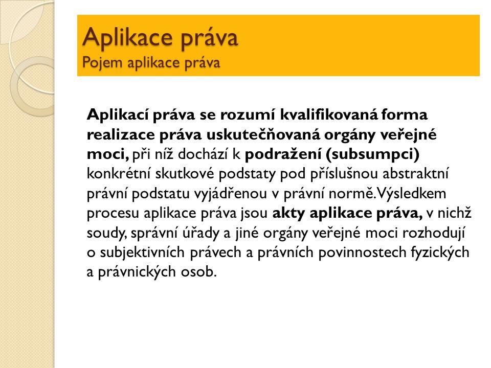 Aplikace práva Pojem aplikace práva Aplikací práva se rozumí kvalifikovaná forma realizace práva uskutečňovaná orgány veřejné moci, při níž dochází k